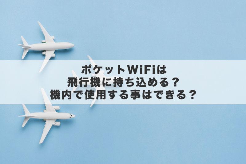 ポケットWiFiは飛行機に持ち込める?機内で使用する事はできる?
