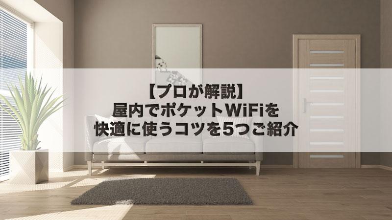 【プロが解説】屋内でポケットWiFiを快適に使うコツを5つご紹介