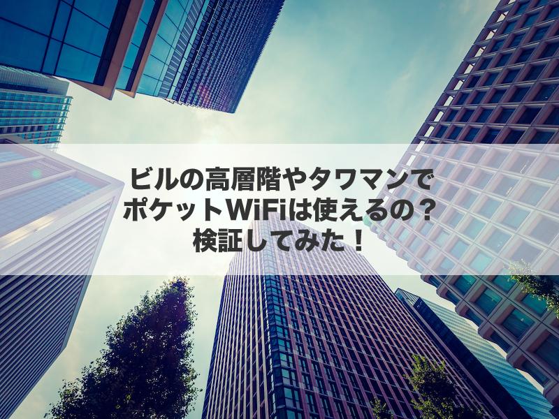 ビルの高層階やタワマンでポケットWiFiは使えるの?検証してみた!