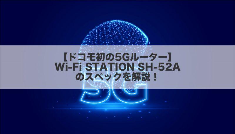 【ドコモ初の5Gルーター】Wi-Fi STATION SH-52Aのスペックを解説!